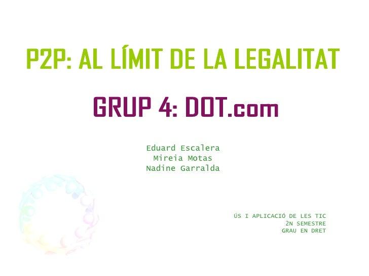 Eduard Escalera Mireia Motas Nadine Garralda ÚS I APLICACIÓ DE LES TIC 2N SEMESTRE GRAU EN DRET P2P: AL LÍMIT DE LA LEGALI...
