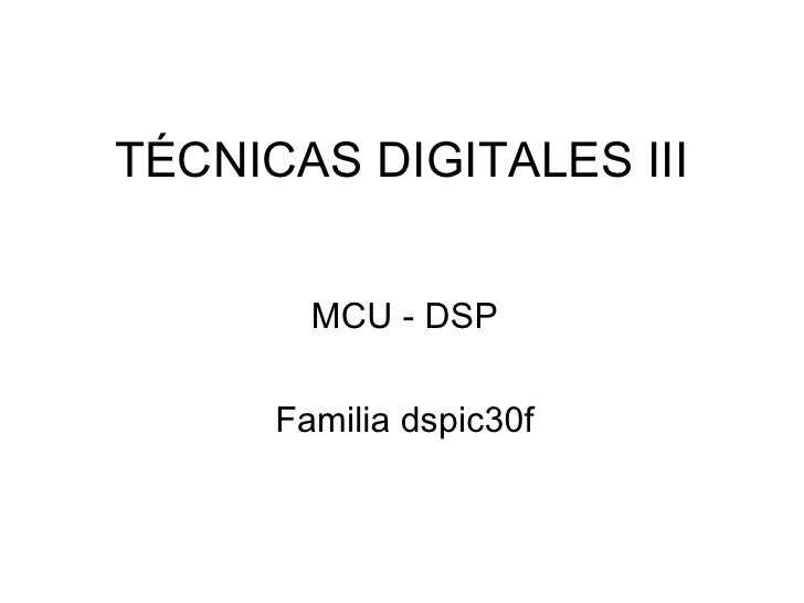 TÉCNICAS DIGITALES III MCU - DSP Familia dspic30f