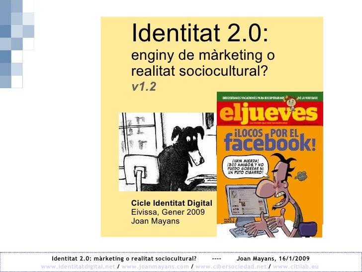 Identitat 2.0:  enginy de màrketing o realitat sociocultural? v1.2 Cicle Identitat Digital Eivissa, Gener 2009 Joan Mayans