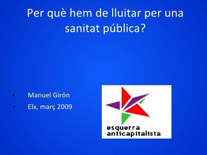 Per què hem de lluitar per una sanitat pública? <ul><li>Manuel Girón </li></ul><ul><li>Elx, març 2009 </li></ul>