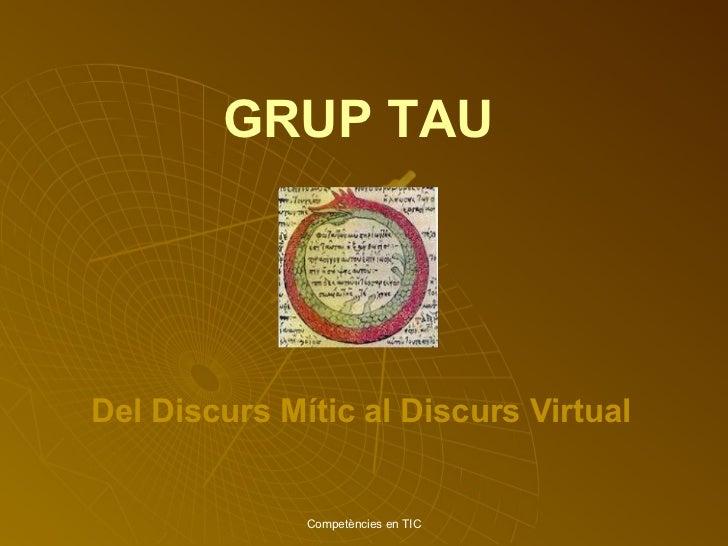 GRUP TAU Competències en TIC Del Discurs Mític al Discurs   Virtual