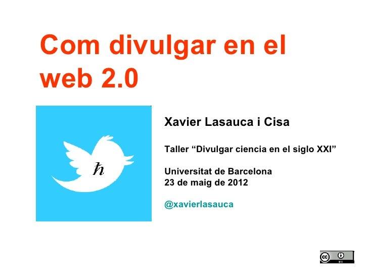 "Com divulgar en elweb 2.0         Xavier Lasauca i Cisa         Taller ""Divulgar ciencia en el siglo XXI""         Universi..."