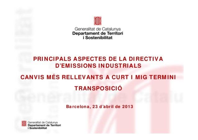 PRINCIPALS ASPECTES DE LA DIRECTIVAD'EMISSIONS INDUSTRIALSCANVIS MÉS RELLEVANTS A CURT I MIG TERMINITRANSPOSICIÓBarcelona,...
