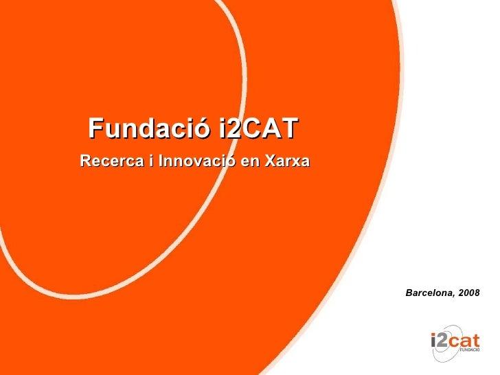 Fundació i2CAT Recerca i Innovació en Xarxa                                    Barcelona, 2008