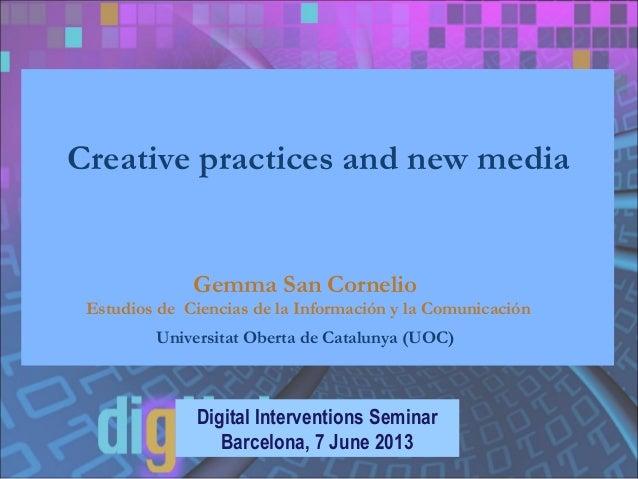 Creative practices and new media Digital Interventions Seminar Barcelona, 7 June 2013 Gemma San Cornelio Estudios de Cienc...