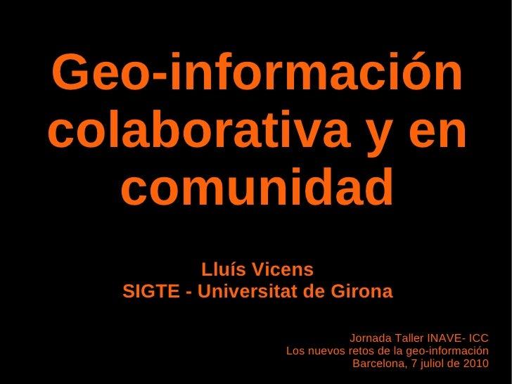 Geo-información colaborativa y en comunidad Lluís Vicens SIGTE - Universitat de Girona Jornada Taller INAVE- ICC Los nuevo...
