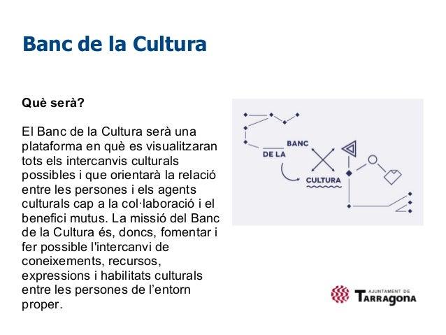 Banc de la CulturaQuè serà?El Banc de la Cultura serà unaplataforma en què es visualitzarantots els intercanvis culturalsp...