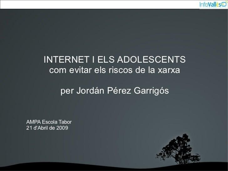 INTERNET I ELS ADOLESCENTS          com evitar els riscos de la xarxa             per Jordán Pérez GarrigósAMPA Escola Tab...