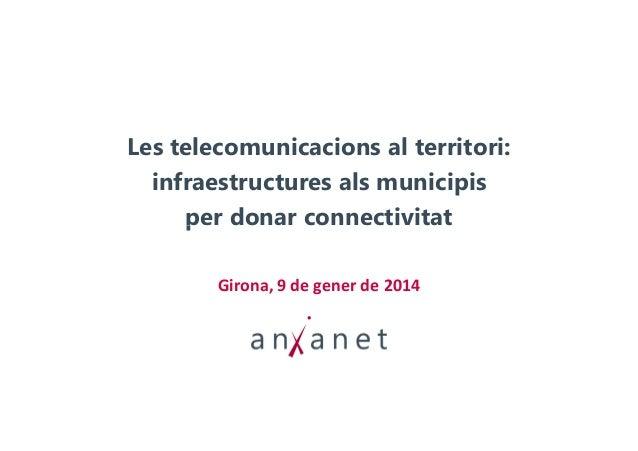 Les telecomunicacions al territori: infraestructures als municipis per donar connectivitat Girona, 9 de gener de 2014