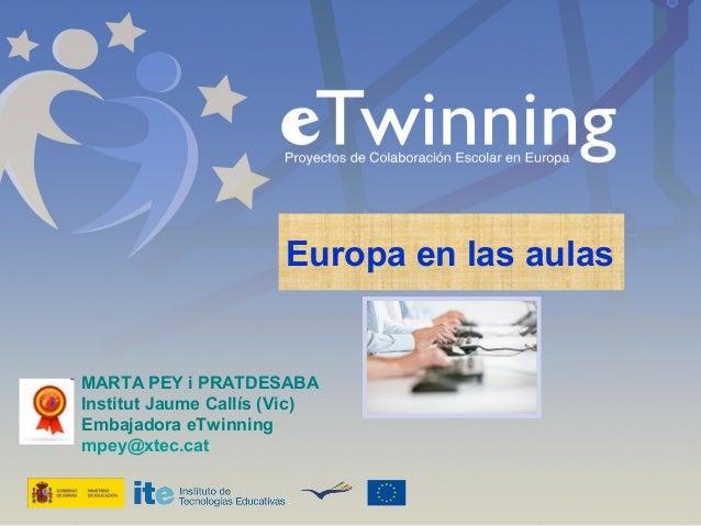 Europa en las aulas  MARTA PEY i PRATDESABA Institut Jaume Callís (Vic) Embajadora eTwinning mpey@xtec.cat