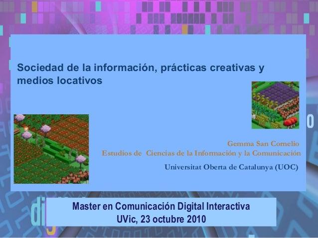 Sociedad de la información, prácticas creativas y medios locativos Master en Comunicación Digital Interactiva UVic, 23 oct...