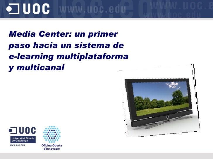 Media Center: un primer paso hacia un sistema de e-learning multiplataforma y multicanal Oficina Oberta d'Innovació