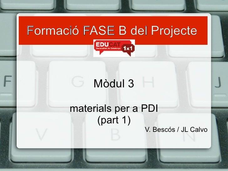 Formació FASE B del Projecte   Mòdul 3 materials per a PDI (part 1) V. Bescós / JL Calvo
