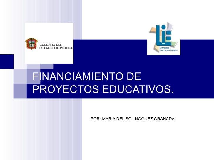 FINANCIAMIENTO DE PROYECTOS EDUCATIVOS. POR: MARIA DEL SOL NOGUEZ GRANADA