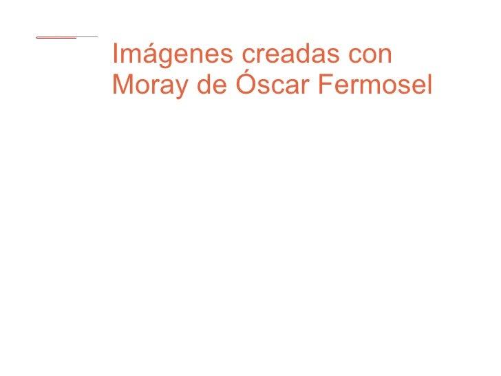 Imágenes creadas con Moray de Óscar Fermosel