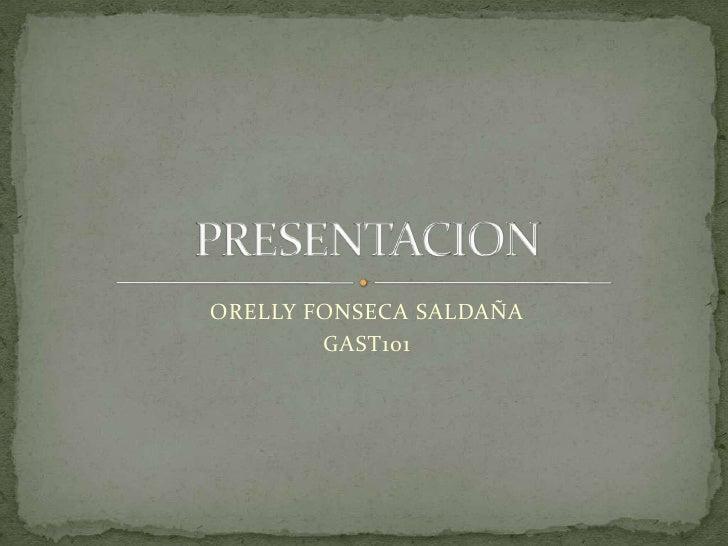 ORELLY FONSECA SALDAÑA<br />GAST101<br />PRESENTACION<br />