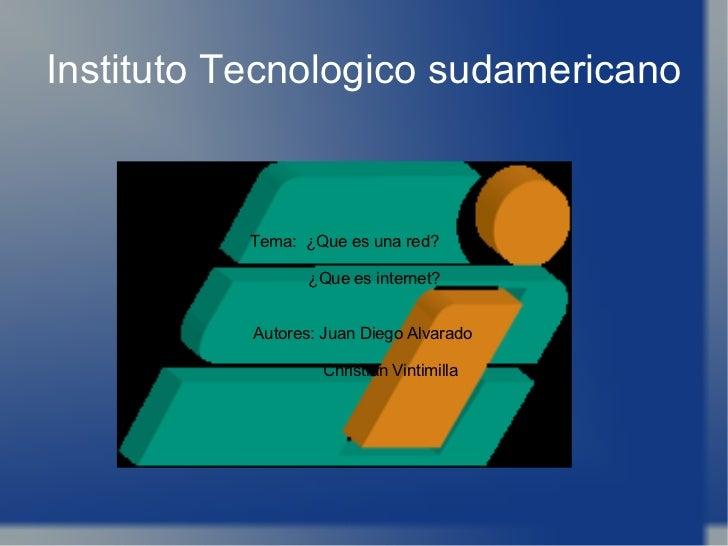 Instituto Tecnologico sudamericano Tema:  ¿Que es una red? ¿Que es internet? Autores: Juan Diego Alvarado Christian Vintim...