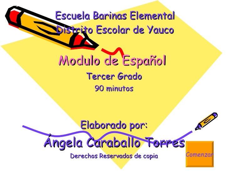 Escuela Barinas Elemental Distrito Escolar de Yauco Modulo de Español   Tercer Grado 90 minutos Elaborado por: Ángela Cara...