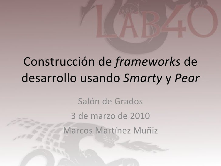 Construcción de  frameworks  de desarrollo usando  Smarty  y  Pear Salón de Grados 3 de marzo de 2010 Marcos Martínez Muñiz