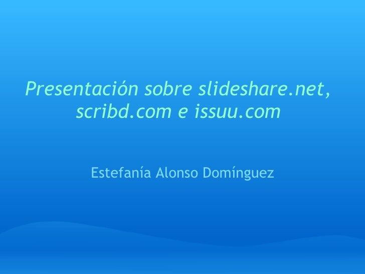 Presentación sobre slideshare.net, scribd.com e issuu.com Estefanía Alonso Domínguez