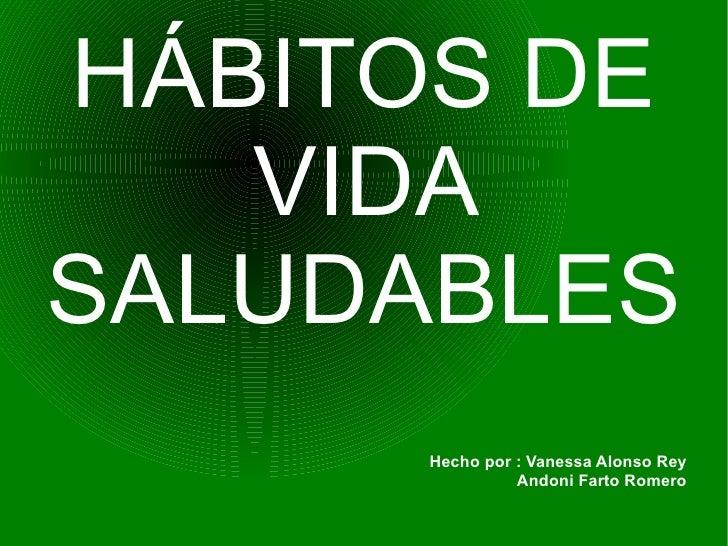 HÁBITOS DE VIDA SALUDABLES Hecho por : Vanessa Alonso Rey  Andoni Farto Romero