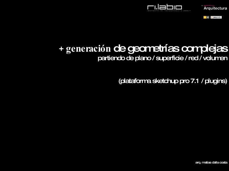 + generación  de geometrías complejas partiendo de plano / superficie / red / volumen (plataforma sketchup pro 7.1 / plugi...