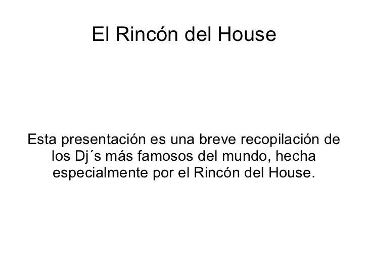 El Rincón del House Esta presentación es una breve recopilación de los Dj´s más famosos del mundo, hecha especialmente por...