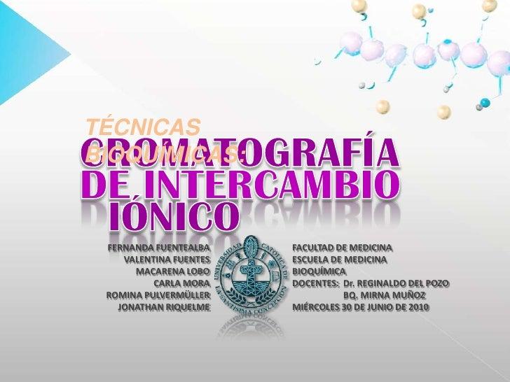 TÉCNICAS BIOQUÍMICAS:<br />CROMATOGRAFÍA<br />DE INTERCAMBIO<br />IÓNICO<br />FERNANDA FUENTEALBA<br />VALENTINA FUENTES<b...