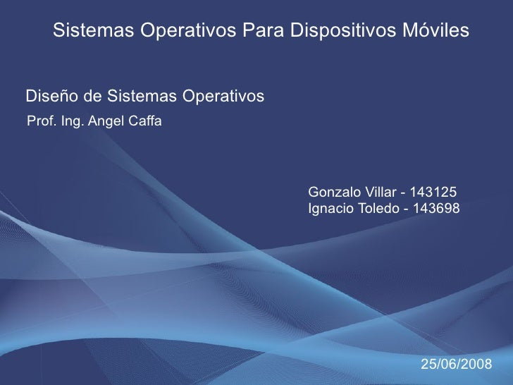 Sistemas Operativos Para Dispositivos Móviles   Diseño de Sistemas Operativos Prof. Ing. Angel Caffa                      ...