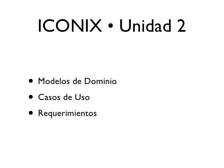 ICONIX • Unidad 2  • Modelos de Dominio • Casos de Uso • Requerimientos