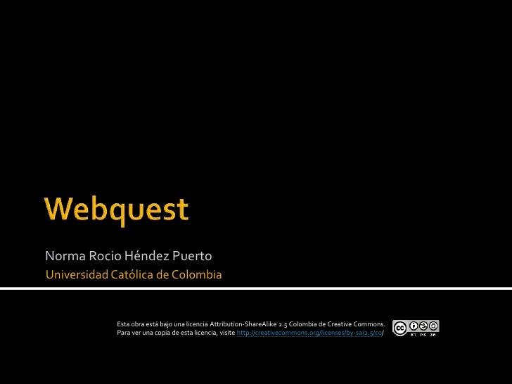 Webquest<br />Norma RocioHéndez Puerto<br />Universidad Católica de Colombia <br />Esta obra está bajo una licencia Attrib...