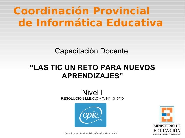 """Capacitación Docente  """" LAS TIC UN RETO PARA NUEVOS APRENDIZAJES"""" Nivel I RESOLUCION M.E.C.C y T. N° 1313/10 Coordinación ..."""