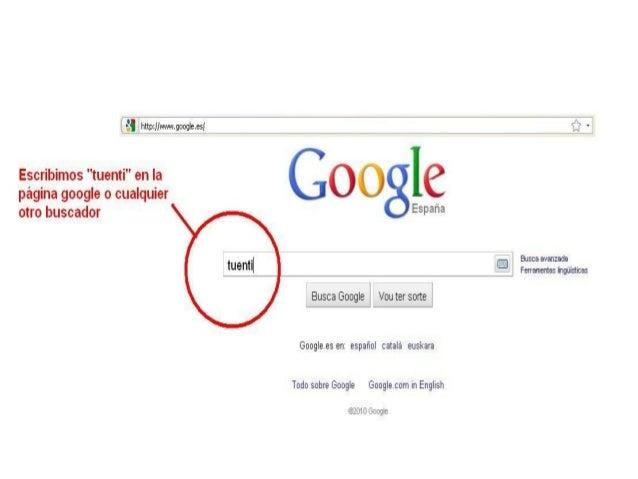 """V ¿Í httrpfiíwwwooogleesi  f"""" .  Escribimos """"tuenti"""" en Ia _ _ r j C' C?  página google o cualquier . . J _,  — - fr  otro ..."""