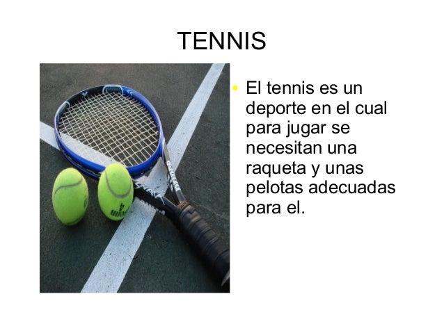 TENNIS ● El tennis es un deporte en el cual para jugar se necesitan una raqueta y unas pelotas adecuadas para el.