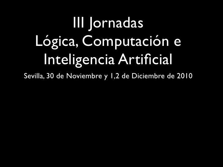 III Jornadas   Lógica, Computación e    Inteligencia ArtificialSevilla, 30 de Noviembre y 1,2 de Diciembre de 2010