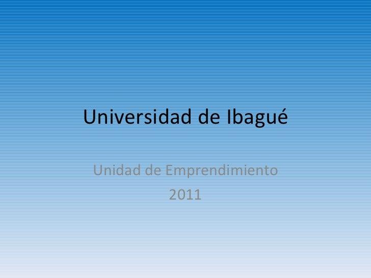 Universidad de Ibagué Unidad de Emprendimiento 2011