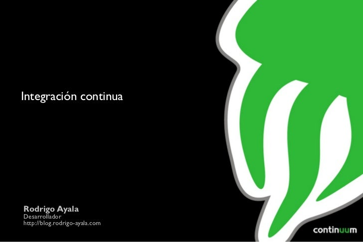 Integración continua Rodrigo Ayala Desarrollador http://blog.abrahambarrera.me