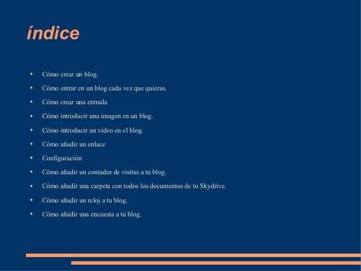 índice <ul><li>Cómo crear un blog. </li></ul><ul><li>Cómo entrar en un blog cada vez que quieras. </li></ul><ul><li>Cómo c...