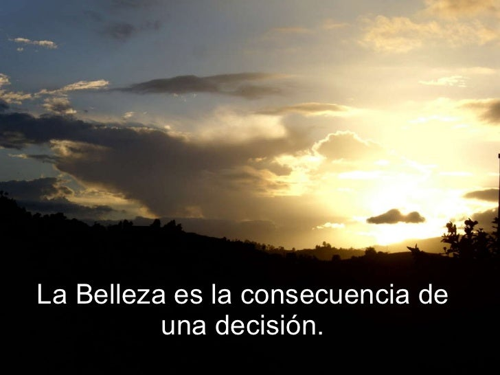 La Belleza es la consecuencia de una decisión.