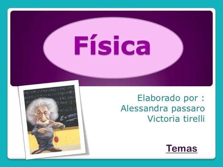 Física<br />Elaborado por :<br />Alessandra passaro<br />Victoria tirelli<br />Temas<br />