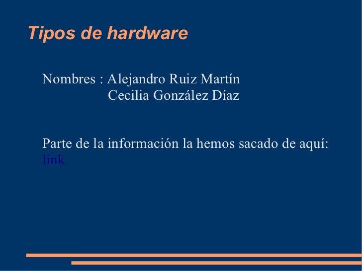 Tipos de hardware Nombres : Alejandro Ruiz Martín           Cecilia González Díaz Parte de la información la hemos sacado ...