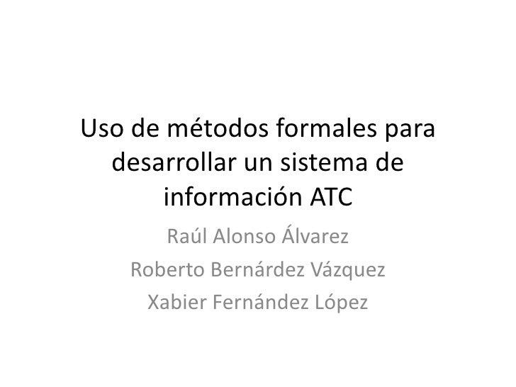 Uso de métodos formales para desarrollar un sistema de información ATC<br />Raúl Alonso Álvarez<br />Roberto Bernárdez Váz...
