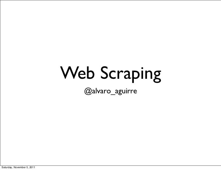 Web Scraping                               @alvaro_aguirreSaturday, November 5, 2011
