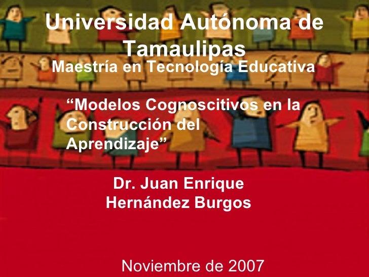 """Universidad Autónoma de Tamaulipas <ul><li>Maestría en Tecnología Educativa </li></ul>Dr. Juan Enrique Hernández Burgos """" ..."""