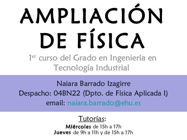 AMPLIACIÓN DE FÍSICA 1er curso del Grado en Ingeniería en Tecnología Industrial Naiara Barrado Izagirre Despacho: 04BN22 (...