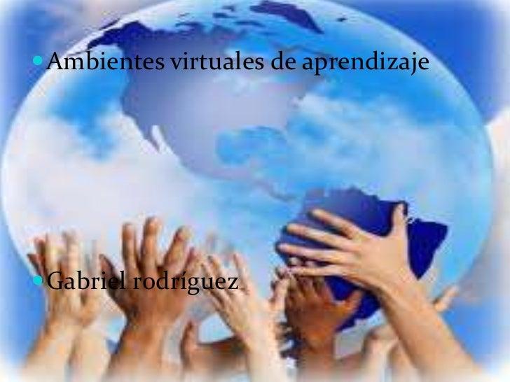  Ambientes virtuales de aprendizaje Gabriel rodríguez