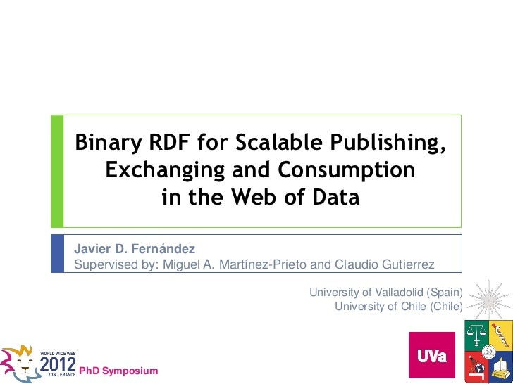 Binary RDF for Scalable Publishing,   Exchanging and Consumption        in the Web of DataJavier D. FernándezSupervised by...