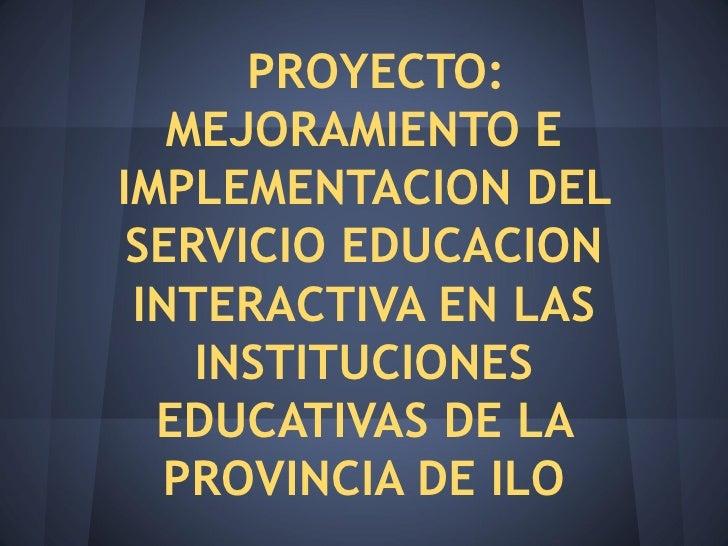 PROYECTO:   MEJORAMIENTO EIMPLEMENTACION DEL SERVICIO EDUCACION INTERACTIVA EN LAS    INSTITUCIONES  EDUCATIVAS DE LA   PR...
