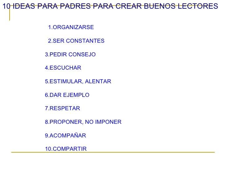 10 IDEAS PARA PADRES PARA CREAR BUENOS LECTORES         1.ORGANIZARSE         2.SER CONSTANTES         3.PEDIR CONSEJO    ...