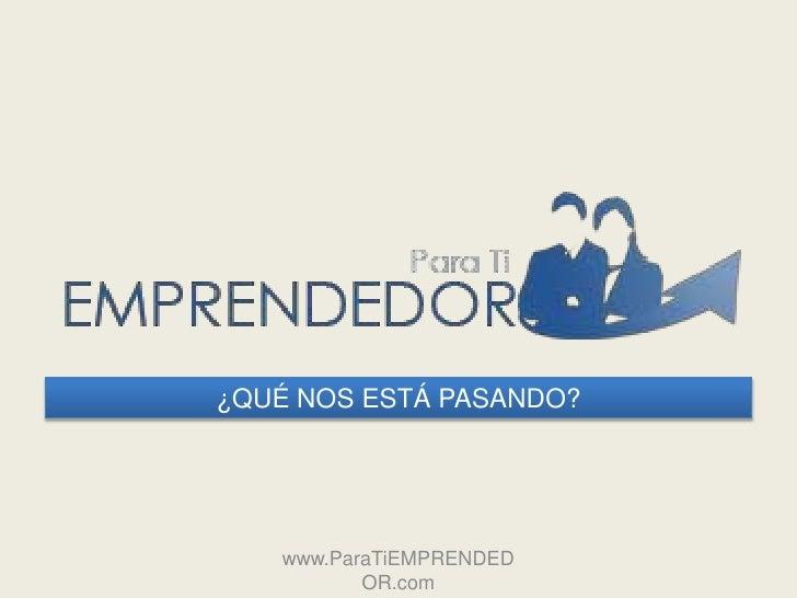 ¿QUÉ NOS ESTÁ PASANDO?    www.ParaTiEMPRENDED           OR.com